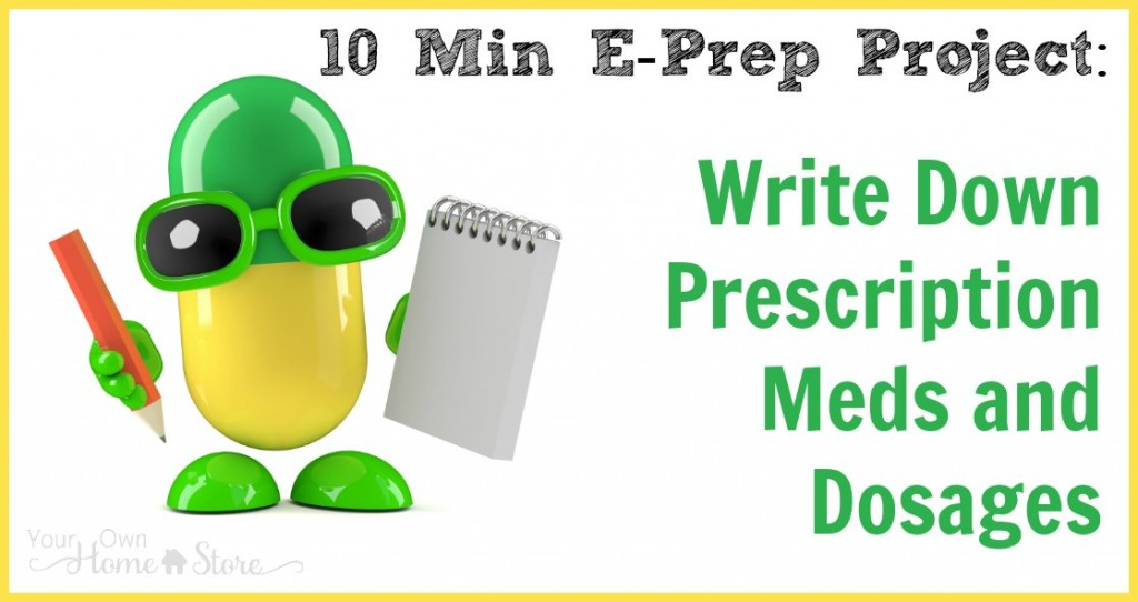 Take 10 minutes today to write down your family's meds and dosages in case of emergency.  Then, pick another 10 min e-prep project for tomorrow!