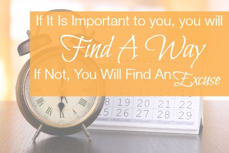 If it is Important to you, you will find a way. If not, you willl find an excuse.